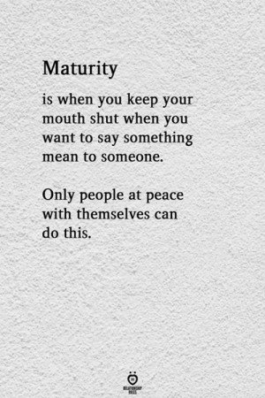 keep your mouth shut: Maturity  is when you keep your  mouth shut when you  want to say something  mean to someone.  Only people at peace  with themselves can  do this.  1S.  RELATIONGHP