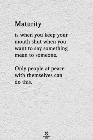 keep your mouth shut: Maturity  is when you keep your  mouth shut when you  want to say something  mean to someone.  Only people at peace  with themselves can  do this.  ELATIONG  LES