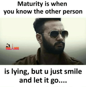 Memes, Let It Go, and Smile: Maturity is when  you know the other person  is lying, but u just smile  and let it go....