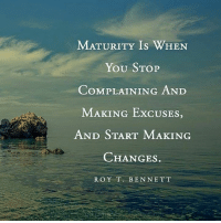 Life, Memes, and World: MATURITY Is WHEN  YOU STOP  COMPLAINING AND  MAKING ExcUSES,  AND START MAKING  CHANGES  ROY T. BEN NETT You are not at the mercy of the external world. Your life is in your hands. ~ xo Michelle & Barb