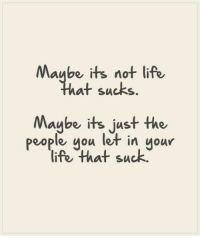 life sucks: Maube its not life  at sucks  Maybe its just the  people you let in uour  life that suck