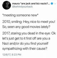 "Memes, Movies, and Good: maura ""are jack and biz nazis-0-  @behindyourback  meeting someone new*  2010, smiling: Hey, nice to meet you!  So, seen any good movies lately?  2017, staring you dead in the eye: Ok  let's just get to it first off are you a  Nazi and/or do you find yourself  sympathizing with their cause?  12/6/17, 8:23 PM Accurate much 👌🏾 Rp @slaythepatriarchy 🔥 🔥 🔥"