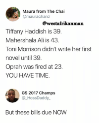Ali, Memes, and Oprah Winfrey: Maura from The Chai  @maurachanz  @westafrikanman  Tiffany Haddish is 39  Mahershala Ali is 43.  Toni Morrison didn't write her first  novel until 39.  Oprah was fired at 23.  YOU HAVE TIME.  GS 2017 Champs  @_HossDaddy  But these bills due NOW 😂😂😂 Honezly. These bills don't have patience