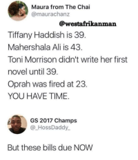 melaboveall: they both have a point lmao : Maura from The Chai  @maurachanz  @westafrikanman  Tiffany Haddish is 39  Mahershala Ali is 43  Toni Morrison didn't write her first  novel until 39  Oprah was fired at 23  YOU HAVE TIME  GS 2017 Champs  HossDaddy  But these bills due NOW melaboveall: they both have a point lmao
