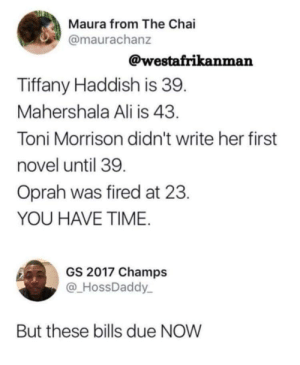 Maybe Oprah can pay my bills? by BigPoonDaddy MORE MEMES: Maura from The Chai  @maurachanz  @westafrikanman  Tiffany Haddish is 39  Mahershala Ali is 43  Toni Morrison didn't write her first  novel until 39  Oprah was fired at 23  YOU HAVE TIME  GS 2017 Champs  @HossDaddy  But these bills due NOW Maybe Oprah can pay my bills? by BigPoonDaddy MORE MEMES