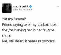 Crying, Memes, and Dress: maura quint  @behindyourback  *at my funeral*  Friend crying over my casket: look  they're burying her in her favorite  dress  Me, still dead: it haaasss pockets