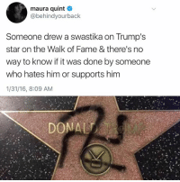 LOL 😂: maura quint  @behindyourback  Someone drew a swastika on Trump's  star on the Walk of Fame & there's no  way to know if it was done by someone  who hates him or supports him  1/31/16, 8:09 AM LOL 😂