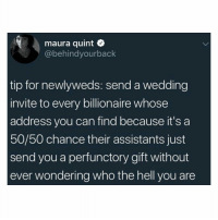 Life, Memes, and Life Hack: maura quint  @behindyourback  tip for newlyweds: send a wedding  invite to every billionaire whose  address you can find because it's a  50/50 chance their assistants just  send you a perfunctory gift without  ever wondering who the hell you are Serious life hack.