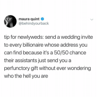 Ironic, Wedding, and Brilliant: maura quint  @behindyourback  tip for newlyweds: send a wedding invite  to every billionaire whose address you  can find because it's a 50/50 chance  their assistants just send you a  perfunctory gift without ever wondering  who the hell you are Bloody brilliant