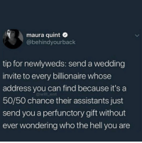 Memes, Wedding, and Hell: maura quint  @behindyourback  tip for newlyweds: send a wedding  invite to every billionaire whose  address you can find because it's a  50/50 chance their assistants just  send you a perfunctory gift without  ever wondering who the hell you are  @will_ent 😂Life hack