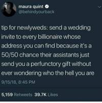 Funny, Good, and Wedding: maura quint  @behindyourback  tip for newlyweds: send a wedding  invite to every billionaire whose  address you can find because it's a  50/5o chance teir assistants just  send you a perfunctory gift without  ever wondering who the hell you are  9/15/18, 8:45 PM  5,159 Retweets 39.7K Likes GOOD IDEA https://t.co/FNDMAyieqV