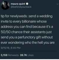 "Crazy, Money, and Target: maura quint  @behindyourback  tip for newlyweds: send a wedding  invite to every billionaire whose  address you can find because it's a  50/50 chance their assistants just  send you a perfunctory gift without  ever wondering who the hell you are  9/15/18, 8:45 PM  5,159 Retweets 39.7K Likes xxfangirlanonymousxx:  saxifraga-x-urbium:  baneismydragon:  celticpyro: Now I want to get married just so I can do this.  If I were a billionaire I would absolutely tell my secretary to send wedding gifts to anyone who sent me an invite regardless of if I knew them, because- A. I know how expensive that nonsense is. B. I would be a billionaire and when else am I gonna do with that much money? Honestly… and C. I would totally make showing up at random weddings with crazy awesome gifts my new stress relief hobby. ""Congratulations random strangers! I admire your daring and stratigic planning. Here's that 700$ tea set you wanted but assumed no one would ever buy.""   Do you even have to be getting married Are they gonna check   Damn it sure is"