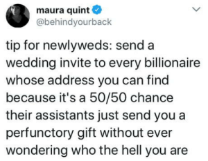 Great advice: maura quint  @behindyourback  tip for newlyweds: send a  wedding invite to every billionaire  whose address you can find  because it's a 50/50 chance  their assistants just send you a  perfunctory gift without ever  wondering who the hell you are Great advice