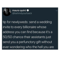 Bad, Wedding, and Dank Memes: maura quint Q  @behindyourback  tip for newlyweds: send a wedding  invite to every billionaire whose  address you can find because it's a  50/50 chance their assistants just  send you a perfunctory gift without  ever wondering who the hell you are Not a bad plan