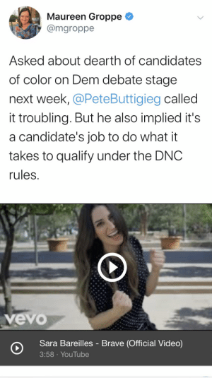 https://t.co/DH906X0kQ9: Maureen Groppe  @mgroppe  Asked about dearth of candidates  of color on Dem debate stage  next week, @PeteButtigieg called  it troubling. But he also implied it's  a candidate's job to do what it  takes to qualify under the DNC  rules.   vevo  Sara Bareilles - Brave (Official Video)  3:58 · YouTube https://t.co/DH906X0kQ9