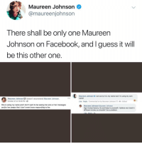 Facebook, Memes, and Sorry: Maureen Johnson <  @maureenjohnsorn  Tnere shnall be only one Maureen  Johnson on Facebook, and I guess it will  be this other one  Maureen Johnson I am sorry! It is my name too! I'm using my own  name!  Maureen Johnson  October 27 at 10:08 PM  doesn't recommend Maureen Johnson.  Like Reply Commented on by Maureen Johnson [)-4h Edited  She is using my name and I don't want to be seeing her pics or her messages  and/or her peeps that I don't even know responding to her  Maureen Johnson Maureen Johnson  Age trumps beauty. So just keep to yourself. I believe we travel in  dlfferent circles so shouldn't be a problem Post 1568: this makes sense to me