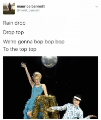 Don't ever stop: maurice bennett  @moist bennett  Rain drop  Drop top  We're gonna bop bop bop  To the top top Don't ever stop