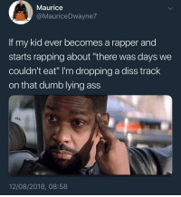 "First off, fuck you and the hunger you claim: Maurice  @MauriceDwayne7  If my kid ever becomes a rapper and  starts rapping about ""there was days we  couldn't eat"" I'm dropping a diss track  on that dumb lying ass  akk  12/08/2018, 08:58 First off, fuck you and the hunger you claim"