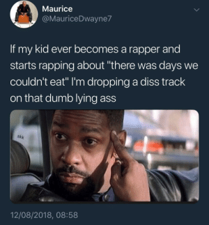 "Ass, Dank, and Diss: Maurice  @MauriceDwayne7  If my kid ever becomes a rapper and  starts rapping about ""there was days we  couldn't eat"" I'm dropping a diss track  on that dumb lying ass  akk  12/08/2018, 08:58 First off, fuck you and the hunger you claim by KingPZe MORE MEMES"