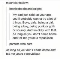 lol best dad ever 🙌🏼: mauridianhallow:  beatlesboobsandbulges:  My dad just said: at your age  you'll probably wanna try a lot of  things. Boys, girls, being a girl,  being a boy, being punk or goth  or spunky. And im okay with that.  As long as you don't come home  and tell me youre a republicarn  parents who care  As long as you don't come home and  tell me youre a republican lol best dad ever 🙌🏼