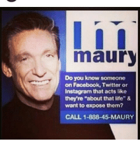 "Lol: maury  Do you know someone  on Facebook, Twitter or  Instagram that acts like  they re ""about that life"" &  want to expose them?  CALL 1-888-45-MAURY Lol"