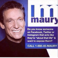 "Maury: maury  Do you know someone  on Facebook, Twitter or  Instagram that acts like  they're ""about that life"" &  want to expose them?  CALL 1-888-45-MAURY"