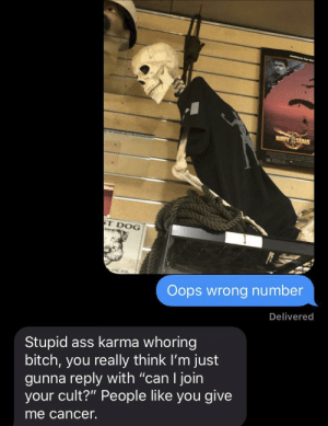 "Ass, Bitch, and Cancer: MAUY SEALS  ST DOG  ONE E  Oops wrong number  Delivered  Stupid ass karma whoring  bitch, you really think I'm just  gunna reply with ""can I join  your cult?"" People like you give  me cancer. Even better"
