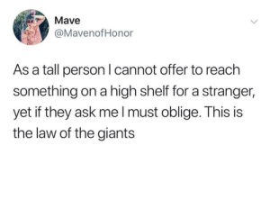 meirl: Mave  @MavenofHonor  As a tall person I cannot offer to reach  something on a high shelf for a stranger,  yet if they ask mel must oblige. This is  the law of the giants meirl
