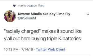 "When Trump Energizes His Base… (via /r/BlackPeopleTwitter): mavis beacon liked  Kwame Mbalia aka Key Lime Fly  @KSekouM  ""racially charged"" makes it sound like  y'all out here buying triple K batteries  10:13 PM 7/14/19 Twitter Web Client When Trump Energizes His Base… (via /r/BlackPeopleTwitter)"