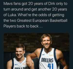 And Luka is only 20 years old.  via @MjsGoat/Twitter https://t.co/4vPkr6i2aY: Mavs fans got 20 years of Dirk only to  turn around and get another 20 years  of Luka. What're the odds of getting  the two Greatest European Basketball  Players back to back..  5ile  DALLAS  41  Smd  ו And Luka is only 20 years old.  via @MjsGoat/Twitter https://t.co/4vPkr6i2aY