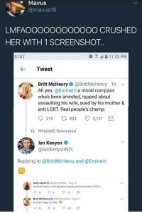 Alive, Blackpeopletwitter, and Crime: MavuS  @mavus15  LMFAOOOOOOOO0OOO CRUSHED  HER WITH 1 SCREENSHOT  AT&T  11:33 PM  Tweet  Britt McHenry@BrittMcHenry 1h v  Ah yes. @Eminem a moral compass  who's been arrested, rapped about  assaulting his wife, sued by his mother &  anti-LGBT. Real people's champ  219 t203 2,137  tl WhoDatQ Retweeted  lan Kenyon  @lanKenyonNFL  Replying to @BrittMcHenry and @Eminem  kelly cohen @polt COHEN Aug 27  kendrick lamar is the greatest rapper and lyricist alive. VMAs  Britt McHenryBrittMcHenry-Aug 27  Eminem begs to differ. <p>I think it&rsquo;s time we talk about White-On-White crime (via /r/BlackPeopleTwitter)</p>