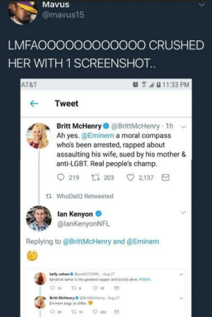 Alive, Crime, and Eminem: MavuS  @mavus15  LMFAOOOOOOOO0OOO CRUSHED  HER WITH 1 SCREENSHOT  AT&T  11:33 PM  Tweet  Britt McHenry@BrittMcHenry 1h v  Ah yes. @Eminem a moral compass  who's been arrested, rapped about  assaulting his wife, sued by his mother &  anti-LGBT. Real people's champ  219 t203 2,137  tl WhoDatQ Retweeted  lan Kenyon  @lanKenyonNFL  Replying to @BrittMcHenry and @Eminem  kelly cohen @polt COHEN Aug 27  kendrick lamar is the greatest rapper and lyricist alive. VMAs  Britt McHenryBrittMcHenry-Aug 27  Eminem begs to differ. I think its time we talk about White-On-White crime