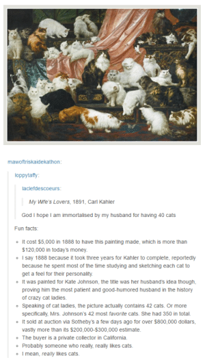 Bailey Jay, Cats, and Crazy: mawoftriskaidekathon  oppytaffy  laclefdescoeurs  My Wife's Lovers, 1891, Carl Kahler  God I hope I am immortalised by my husband for having 40 cats  Fun facts:  oIt cost $5,000 in 1888 to have this painting made, which is more than  o I say 1888 because it took three years for Kahler to complete, reportedly  $120,000 in today's money.  because he spent most of the time studying and sketching each cat to  get a feel for their personality.  oIt was painted for Kate Johnson, the title was her husband's idea though,  proving him the most patient and good-humored husband in the history  of crazy cat ladies.  specifically, Mrs. Johnson's 42 most favorite cats. She had 350 in total.  vastly more than its $200,000-$300,000 estimate  o Speaking of cat ladies, the picture actually contains 42 cats. Or more  o It sold at auction via Sotheby's a few days ago for over $800,000 dollars,  o The buyer is a private collector in California  o Probably someone who really, really likes cats  o I mean, really likes cats Ive never been tempted to use the term pussy-whipped until now