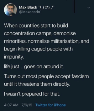 -Diesel: Max Black L()  @Maxocado1  When countries start to build  concentration camps, demonise  minorities, normalise militarisation, and  begin killing caged people with  impunity.  life jus... goes on around it.  Turns out most people accept fascism  until it threatens them directly  Iwasn't prepared for that.  4:07 AM 7/6/19 Twitter for iPhone -Diesel