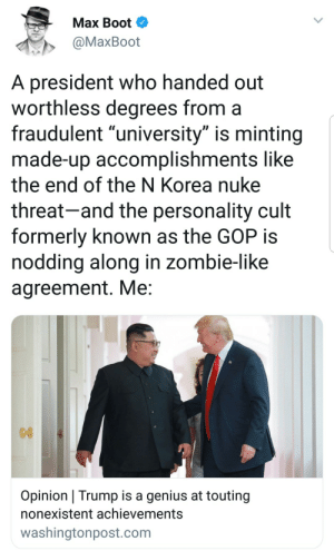 "liberalsarecool: This is a characteristic of ALL narcissistic white collar psychopaths. Trump is a textbook example.: Max Boot  @MaxBoot  A president who handed out  worthless degrees from a  fraudulent ""university"" is minting  made-up accomplishments like  the end of the N Korea nuke  threat-and the personality cult  formerly known as the GOP is  noddina along in zombie-like  agreement. Me  Opinion Trump is a genius at touting  nonexistent achievements  washingtonpost.com liberalsarecool: This is a characteristic of ALL narcissistic white collar psychopaths. Trump is a textbook example."