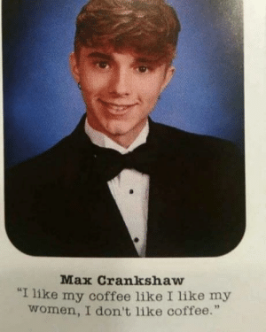 """Coffee, Women, and Old: Max Crankshaw  """"I like my coffee like I like my  women, I don't like coffee."""" A little twist on an old classic"""