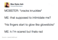 mobster: Max Dylan Ash  @mynameisntdaave  MOBSTER: *cracks knuckles*  ME: that supposed to intimidate me?  *his fingers start to glow like glowsticks*  ME: k I'm scared but thats rad  Source: ruinedchildhood