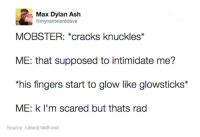 #TumblrMadeMeDoIt: Max Dylan Ash  @mynameisntdaave  MOBSTER: *cracks knuckles*  ME: that supposed to intimidate me?  *his fingers start to glow like glowsticks*  ME: k I'm scared but thats rad  Source: ruinedchildhood #TumblrMadeMeDoIt