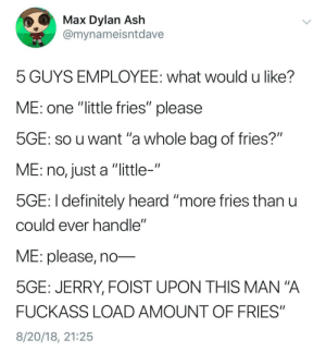 "Ash, Definitely, and Mana: Max Dylan Ash  @mynameisntdave  5 GUYS EMPLOYEE: what would u like?  ME: one ""little fries"" please  SGE: SO u want 'a whole bag of fries?""  ME: no, just a ""little-""  5GE: I definitely heard ""more ries thanu  cOuld ever nandle  ME: please, no-  5GE: JERRY, FOIST UPON THIS MAN""A  FUCKASS LOAD AMOUNT OF FRIES""  8/20/18, 21:25 Small Fries Please"