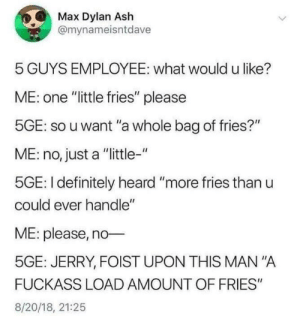"""This is glorious: Max Dylan Ash  @mynameisntdave  5 GUYS EMPLOYEE: what would u like?  ME: one """"little fries"""" please  5GE: so u want """"a whole bag of fries?""""  ME: no, just a """"little-""""  5GE: I definitely heard """"more fries than u  could ever handle""""  ME: please, no  5GE: JERRY, FOIST UPON THIS MAN """"A  FUCKASS LOAD AMOUNT OF FRIES""""  8/20/18, 21:25 This is glorious"""