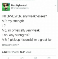 have some tweets tht i enjoy: Max Dylan Ash  @mynameisntdave  INTERVIEWER: any weaknesses?  ME: my strength  ME: im physically very weak  I: oh. Any strengths?  ME: [i pick up his desk] im a great liar  14/02/2017, 02:27  5,223 RETWEETS 13.2K LIKES have some tweets tht i enjoy