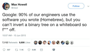Google, True, and Tree: Max Howell  @mxcl  Follow  Google: 90% of our engineers use the  software you wrote (Homebrew), but you  can't invert a binary tree on a whiteboard so  10:07 AM- 10 Jun 2015  7,112 Retweets 9,806 Likes  507t7.19.8K True Story