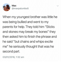 "@donny.drama is the best account if you're not following😂: Max  @maxpalumbo5  When my youngest brother was little he  was being bullied and went to my  parents for help. They told him ""Sticks  and stones may break my bones"" they  then asked him to finish the phrase and  he said ""but chains and whips excite  me"" he seriously thought that was he  second part  03/01/2018, 1:32 anm @donny.drama is the best account if you're not following😂"