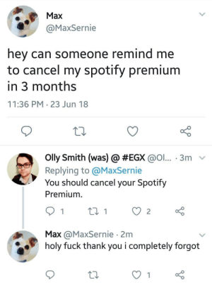 can someone remind me via /r/memes https://ift.tt/2xANTkK: Max  @MaxSernie  hey can someone remind me  to cancel my spotify premium  in 3 months  11:36 PM 23 Jun 18  olly Smith (was) @ #EGX @ol...-3m-  Replying to @MaxSernie  You should cancel your Spotify  Premium.  Max @MaxSernie 2m  holy fuck thank you i completely forgot can someone remind me via /r/memes https://ift.tt/2xANTkK