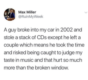 Well what CDs did he not take?: Max Miller  @RuinMyWeek  A guy broke into my car in 2002 and  stole a stack of CDs except he left a  couple which means he took the time  and risked being caught to judge my  taste in music and that hurt so much  more than the broken window Well what CDs did he not take?