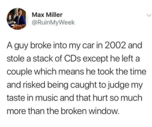 meirl: Max Miller  @RuinMyWeek  A guy broke into my car in 2002 and  stole a stack of CDs except he left a  couple which means he took the time  and risked being caught to judge my  taste in music and that hurt so much  more than the broken window meirl