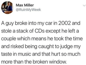 Dank, Memes, and Music: Max Miller  @RuinMyWeek  A guy broke into my car in 2002 and  stole a stack of CDs except he left a  couple which means he took the time  and risked being caught to judge my  taste in music and that hurt so much  more than the broken window. me_irl by PotentialBoss MORE MEMES