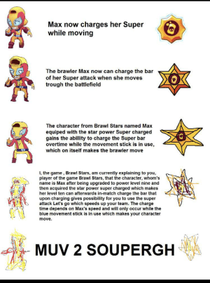 from r/brawl stars: Max now charges her Super  while moving  The brawler Max now can charge the bar  of her Super attack when she moves  trough the battlefield  The character from Brawl Stars named Max  equiped with the star power Super charged  gains the abillity to charge the Super bar  overtime while the movement stick is in use,  which on itself makes the brawler move  I, the game , Brawl Stars, am currently explaining to you,  player of the game Brawl Stars, that the character, whom's  name is Max after being upgraded to power level nine and  then acquired the star power super charged which makes  her level ten can afterwards in-match charge the bar that  upon charging gives possibility for you to use the super  attack Let's go which speeds up your team. The charge  time depends on Max's speed and will only occur while the  blue movement stick is in use which makes your character  move.  MUV 2 SOUPERGH from r/brawl stars