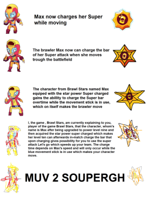 Its a game meme but fits here: Max now charges her Super  while moving  The brawler Max now can charge the bar  of her Super attack when she moves  trough the battlefield  The character from Brawl Stars named Max  equiped with the star power Super char  gains the abillity to charge the Super bar  overtime while the movement stick is in use,  which on itself makes the brawler move  I, the game , Brawl Stars, am currently explaining to you,  player of the game Brawl Stars, that the character, whom's  name is Max after being upgraded to power level nine and  then acquired the star power super charged which makes  her level ten can afterwards in-match charge the bar that  upon charging gives possibility for you to use the super  attack Let's go which speeds up your team. The charge  time depends on Max's speed and will only occur while the  blue movement stick is in use which makes your character  move.  MUV 2 SOUPERGH Its a game meme but fits here