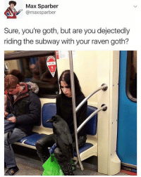 😂😂😂: Max Sparber  @maxsparber  Sure, you're goth, but are you dejectedly  riding the subway with your raven goth? 😂😂😂